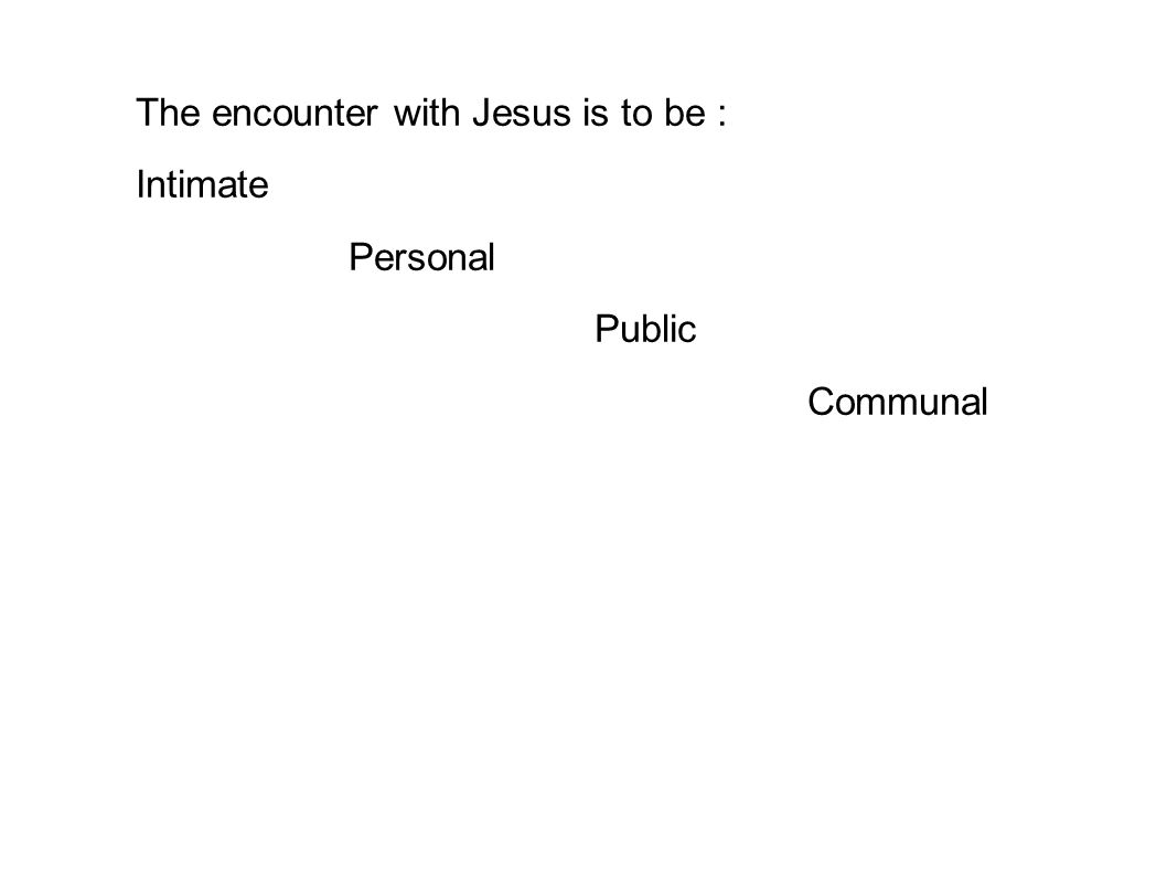 The encounter with Jesus is to be : Intimate Personal Public Communal