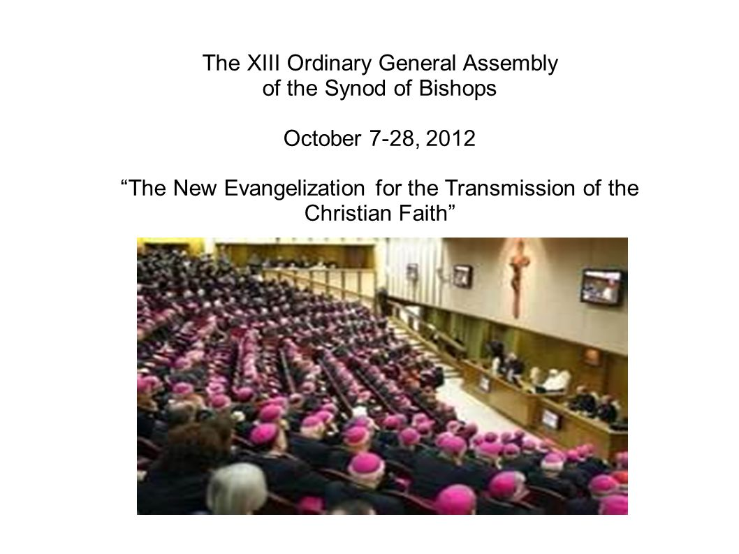 The XIII Ordinary General Assembly of the Synod of Bishops October 7-28, 2012 The New Evangelization for the Transmission of the Christian Faith
