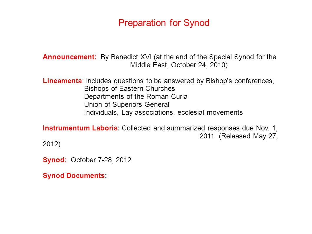 Preparation for Synod Announcement: By Benedict XVI (at the end of the Special Synod for the Middle East, October 24, 2010) Lineamenta: includes questions to be answered by Bishop s conferences, Bishops of Eastern Churches Departments of the Roman Curia Union of Superiors General Individuals, Lay associations, ecclesial movements Instrumentum Laboris: Collected and summarized responses due Nov.