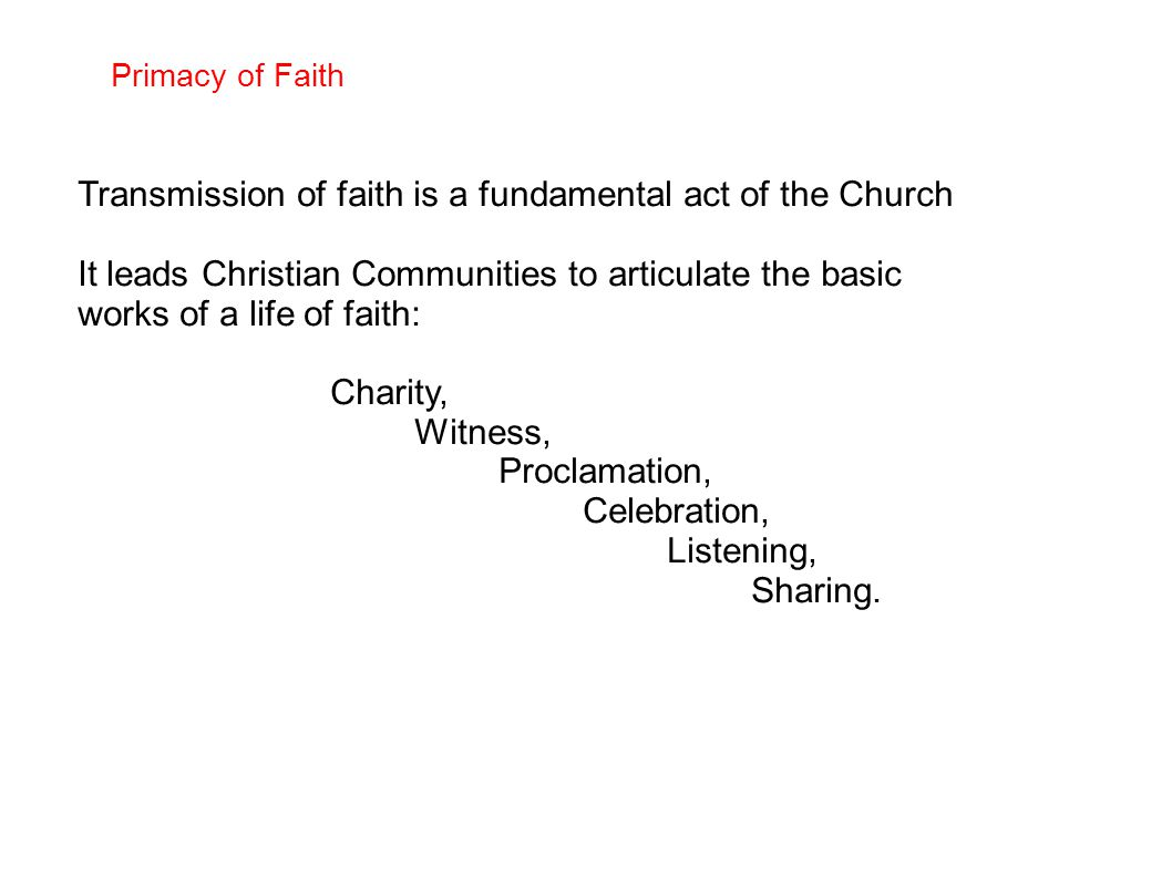 Primacy of Faith Transmission of faith is a fundamental act of the Church It leads Christian Communities to articulate the basic works of a life of faith: Charity, Witness, Proclamation, Celebration, Listening, Sharing.
