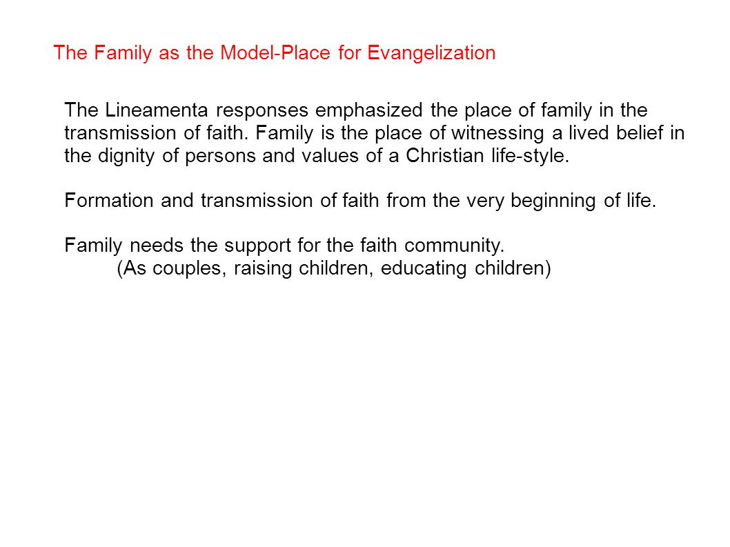 The Family as the Model-Place for Evangelization The Lineamenta responses emphasized the place of family in the transmission of faith.