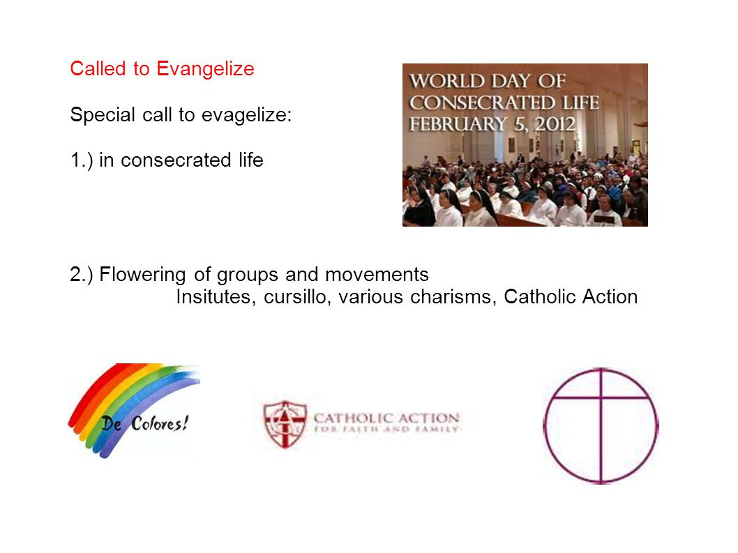 Called to Evangelize Special call to evagelize: 1.) in consecrated life 2.) Flowering of groups and movements Insitutes, cursillo, various charisms, Catholic Action