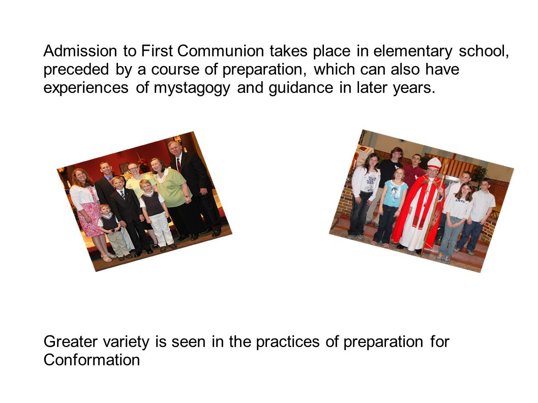 Admission to First Communion takes place in elementary school, preceded by a course of preparation, which can also have experiences of mystagogy and guidance in later years.