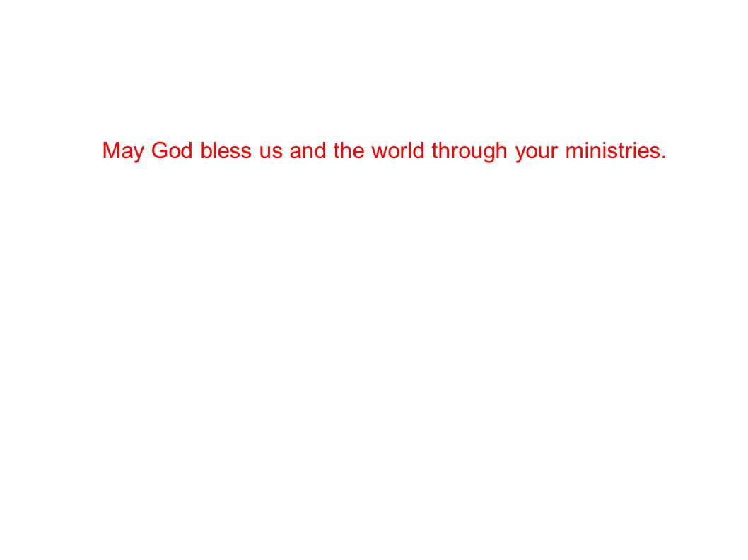 May God bless us and the world through your ministries.