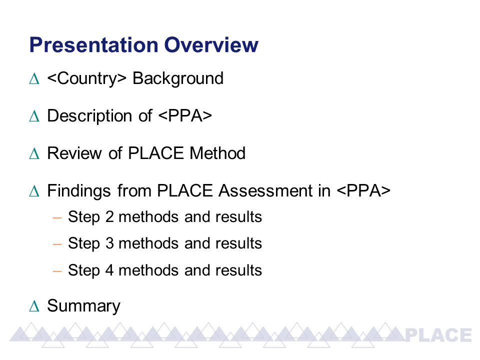 Presentation Overview ∆ Background ∆Description of ∆Review of PLACE Method ∆Findings from PLACE Assessment in –Step 2 methods and results –Step 3 methods and results –Step 4 methods and results ∆Summary