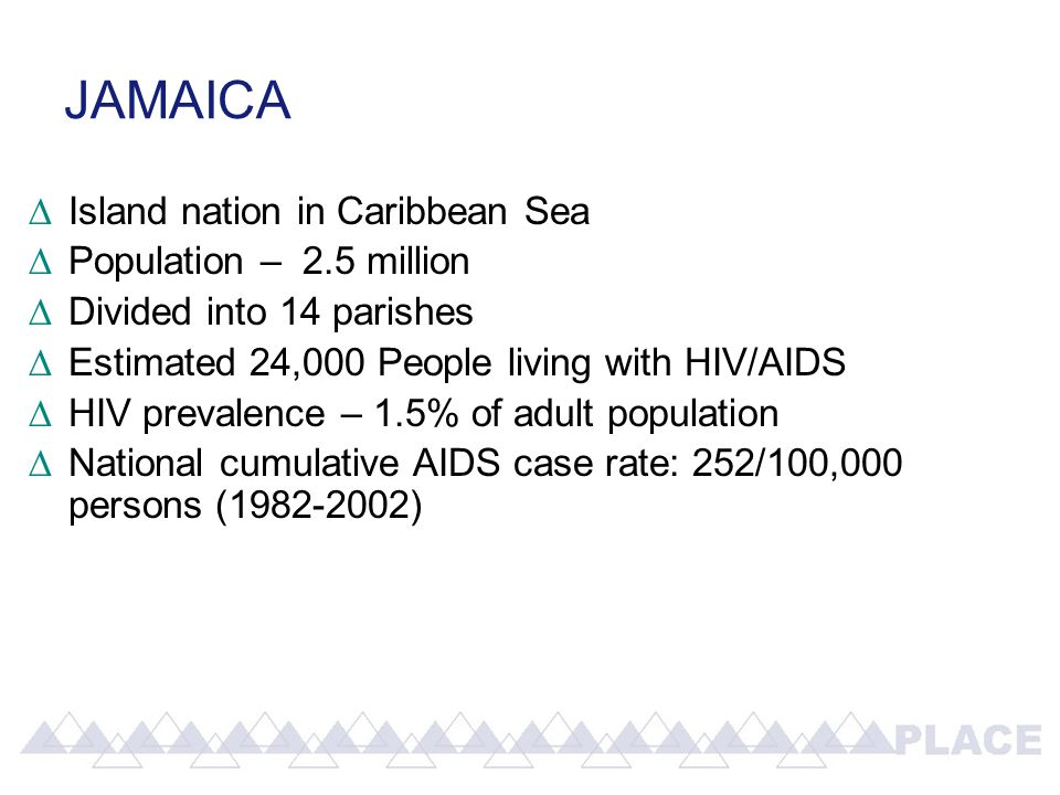 JAMAICA ∆Island nation in Caribbean Sea ∆Population – 2.5 million ∆Divided into 14 parishes ∆Estimated 24,000 People living with HIV/AIDS ∆HIV prevalence – 1.5% of adult population ∆National cumulative AIDS case rate: 252/100,000 persons (1982-2002)