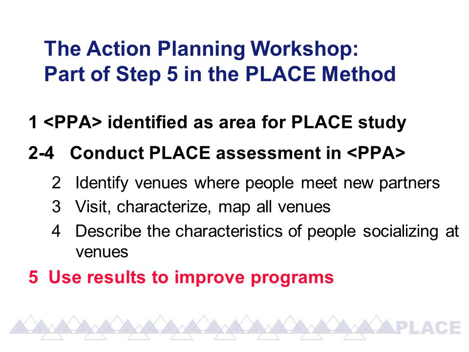 The Action Planning Workshop: Part of Step 5 in the PLACE Method 1 identified as area for PLACE study 2-4 Conduct PLACE assessment in 2 Identify venues where people meet new partners 3 Visit, characterize, map all venues 4 Describe the characteristics of people socializing at venues 5 Use results to improve programs