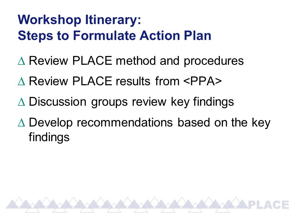 Workshop Itinerary: Steps to Formulate Action Plan ∆Review PLACE method and procedures ∆Review PLACE results from ∆Discussion groups review key findings ∆Develop recommendations based on the key findings