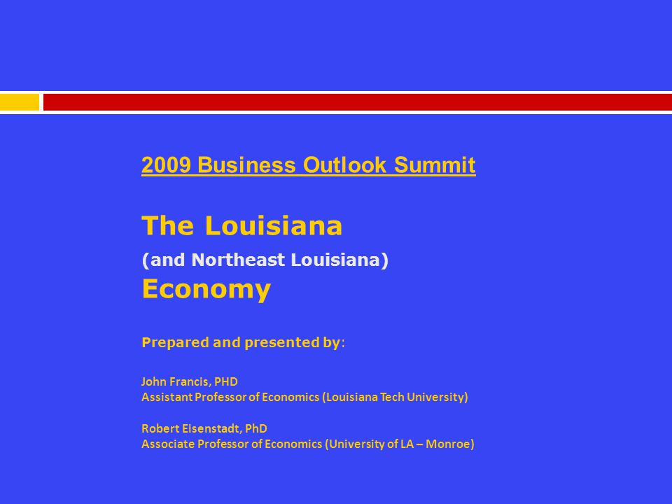 2009 Business Outlook Summit The Louisiana (and Northeast Louisiana) Economy Prepared and presented by: John Francis, PHD Assistant Professor of Economics (Louisiana Tech University) Robert Eisenstadt, PhD Associate Professor of Economics (University of LA – Monroe)