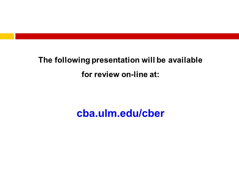 The following presentation will be available for review on-line at: cba.ulm.edu/cber