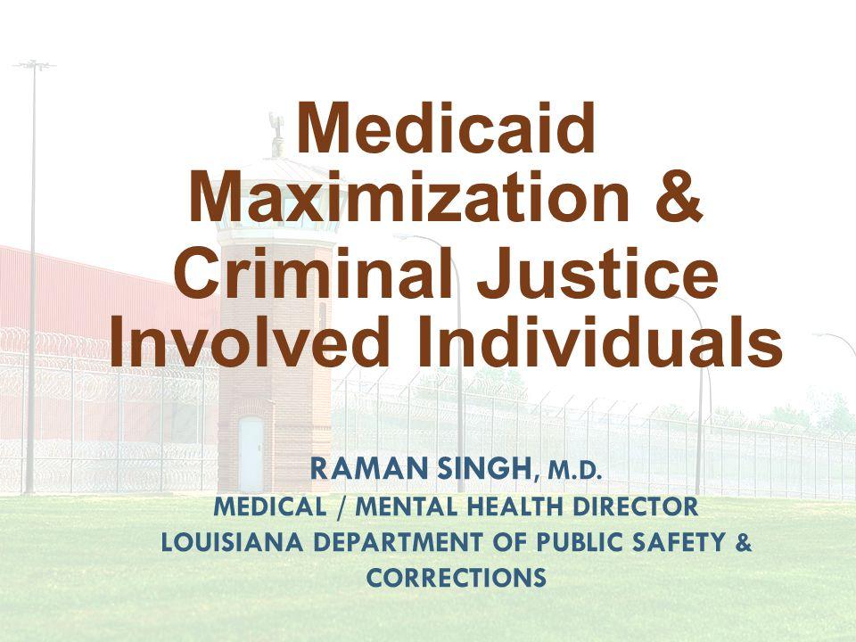 RAMAN SINGH, M.D. MEDICAL / MENTAL HEALTH DIRECTOR LOUISIANA DEPARTMENT OF PUBLIC SAFETY & CORRECTIONS Medicaid Maximization & Criminal Justice Involv