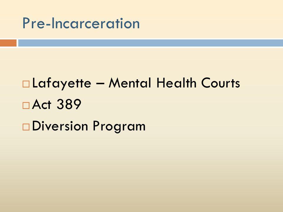 Pre-Incarceration  Lafayette – Mental Health Courts  Act 389  Diversion Program