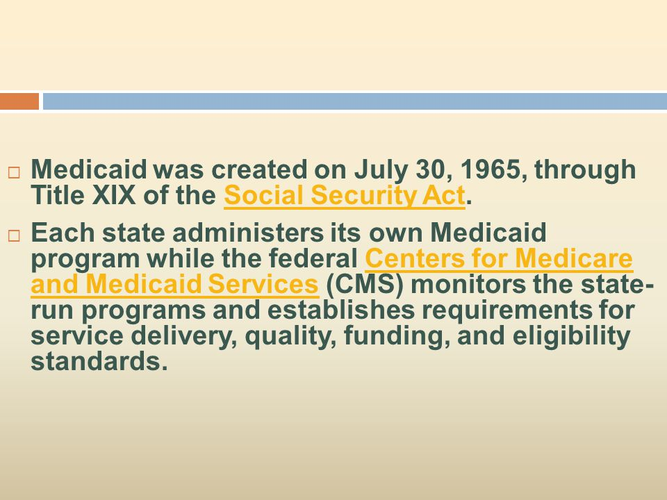  Medicaid was created on July 30, 1965, through Title XIX of the Social Security Act.Social Security Act  Each state administers its own Medicaid pr