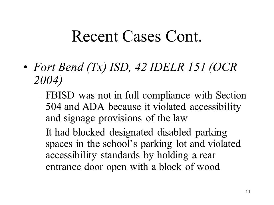 11 Recent Cases Cont. Fort Bend (Tx) ISD, 42 IDELR 151 (OCR 2004) –FBISD was not in full compliance with Section 504 and ADA because it violated acces