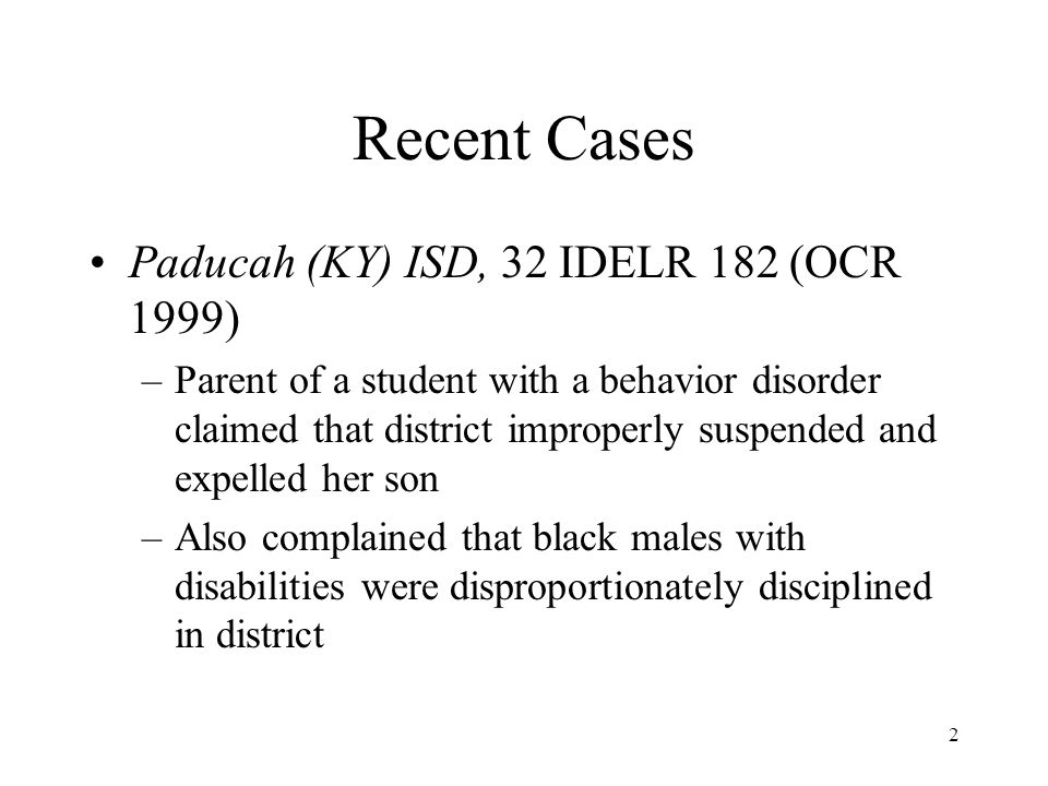 2 Recent Cases Paducah (KY) ISD, 32 IDELR 182 (OCR 1999) –Parent of a student with a behavior disorder claimed that district improperly suspended and