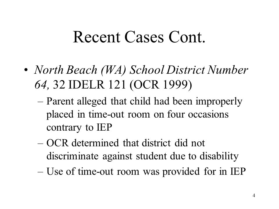 4 Recent Cases Cont. North Beach (WA) School District Number 64, 32 IDELR 121 (OCR 1999) –Parent alleged that child had been improperly placed in time