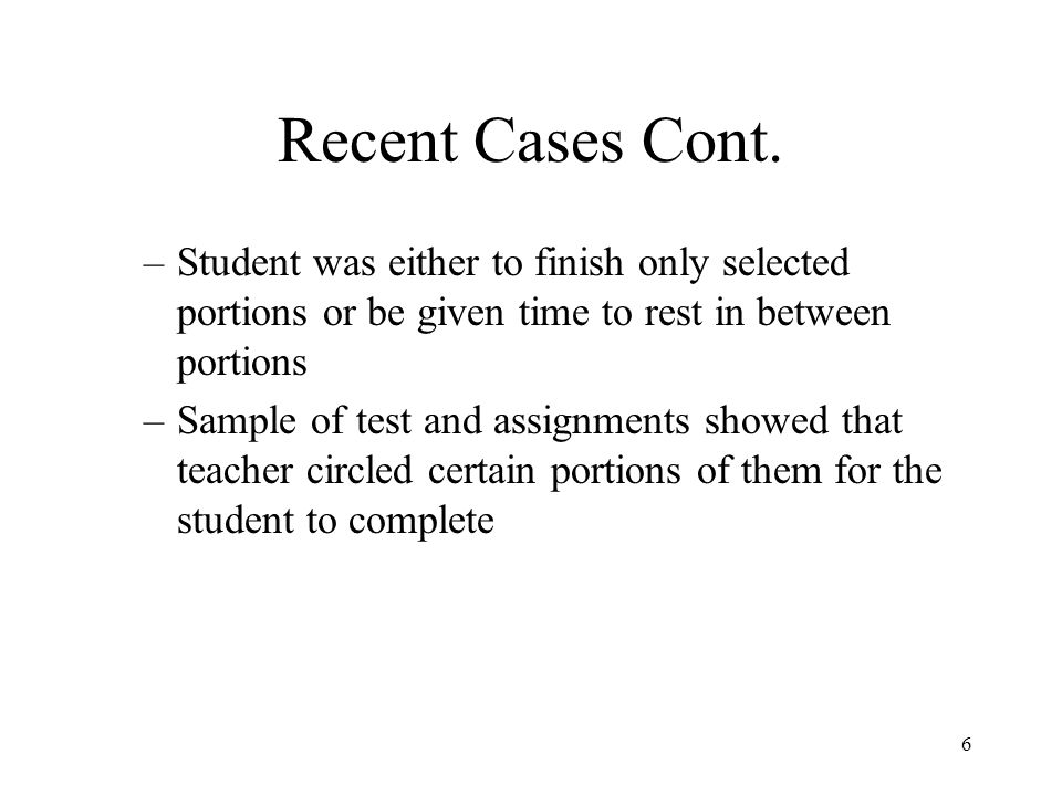 6 Recent Cases Cont. –Student was either to finish only selected portions or be given time to rest in between portions –Sample of test and assignments