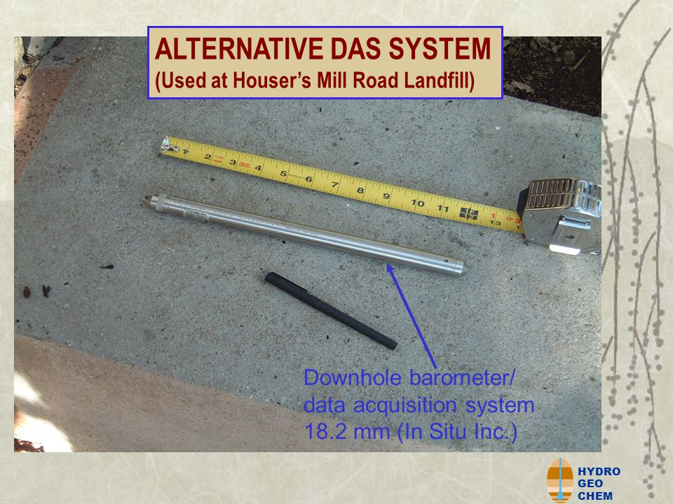 HYDRO GEO CHEM Downhole barometer/ data acquisition system 18.2 mm (In Situ Inc.) ALTERNATIVE DAS SYSTEM (Used at Houser's Mill Road Landfill)