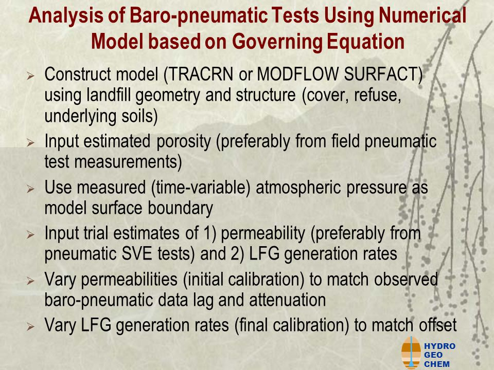 HYDRO GEO CHEM Analysis of Baro-pneumatic Tests Using Numerical Model based on Governing Equation  Construct model (TRACRN or MODFLOW SURFACT) using landfill geometry and structure (cover, refuse, underlying soils)  Input estimated porosity (preferably from field pneumatic test measurements)  Use measured (time-variable) atmospheric pressure as model surface boundary  Input trial estimates of 1) permeability (preferably from pneumatic SVE tests) and 2) LFG generation rates  Vary permeabilities (initial calibration) to match observed baro-pneumatic data lag and attenuation  Vary LFG generation rates (final calibration) to match offset