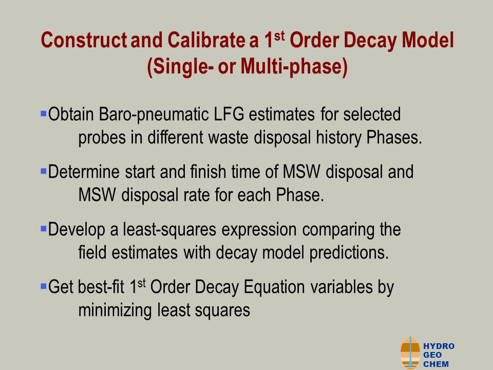 HYDRO GEO CHEM Construct and Calibrate a 1 st Order Decay Model (Single- or Multi-phase)  Obtain Baro-pneumatic LFG estimates for selected nnnn probes in different waste disposal history Phases.