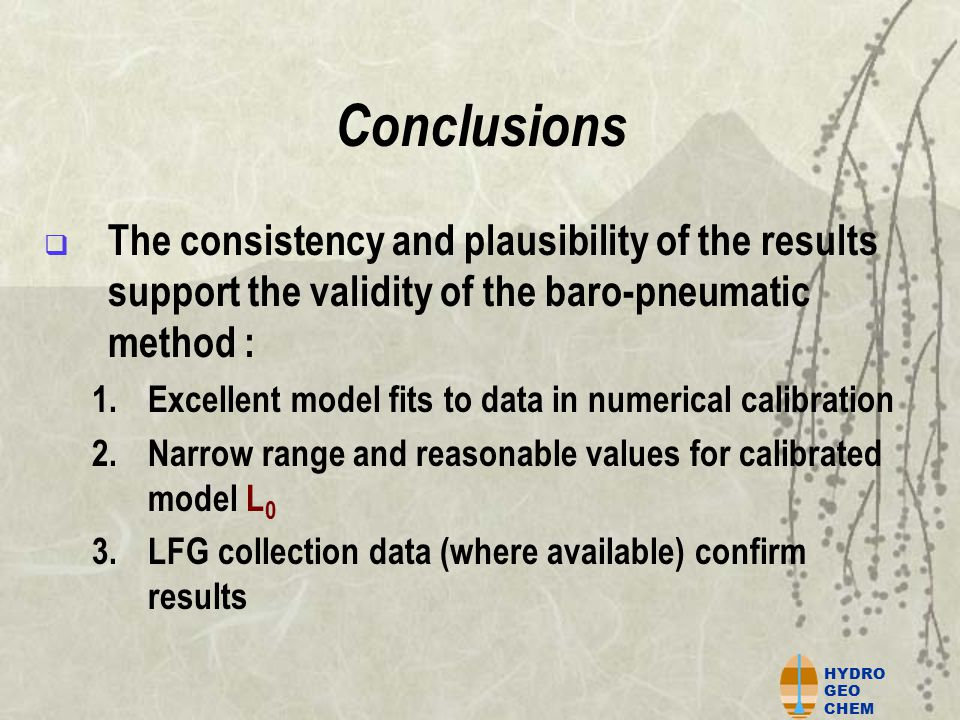HYDRO GEO CHEM Conclusions  The consistency and plausibility of the results support the validity of the baro-pneumatic method : 1.Excellent model fits to data in numerical calibration 2.Narrow range and reasonable values for calibrated model L 0 3.LFG collection data (where available) confirm results