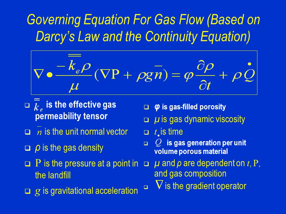 Governing Equation For Gas Flow (Based on Darcy's Law and the Continuity Equation)  is the effective gas permeability tensor  is the unit normal vector  ρ is the gas density  P is the pressure at a point in the landfill  g is gravitational acceleration  φ is gas-filled porosity  µ is gas dynamic viscosity  t is time  is gas generation per unit volume porous material  µ and ρ are dependent on t, P, and gas composition  is the gradient operator