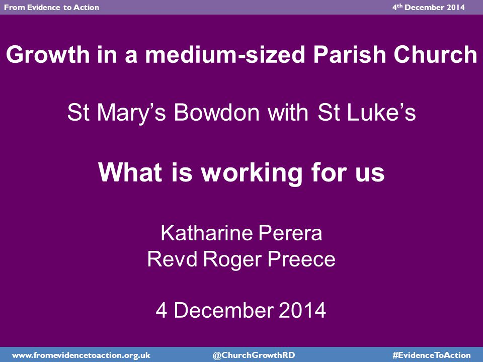 Growth in a medium-sized Parish Church St Mary's Bowdon with St Luke's What is working for us Katharine Perera Revd Roger Preece 4 December 2014 www.fromevidencetoaction.org.uk @ChurchGrowthRD #EvidenceToAction From Evidence to Action 4 th December 2014