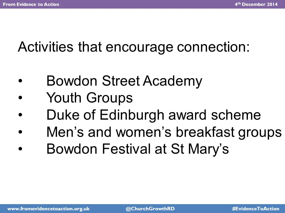 Activities that encourage connection: Bowdon Street Academy Youth Groups Duke of Edinburgh award scheme Men's and women's breakfast groups Bowdon Festival at St Mary's From Evidence to Action 4 th December 2014 www.fromevidencetoaction.org.uk @ChurchGrowthRD #EvidenceToAction