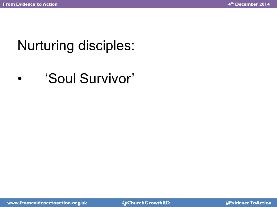 Nurturing disciples: 'Soul Survivor' From Evidence to Action 4 th December 2014 www.fromevidencetoaction.org.uk @ChurchGrowthRD #EvidenceToAction