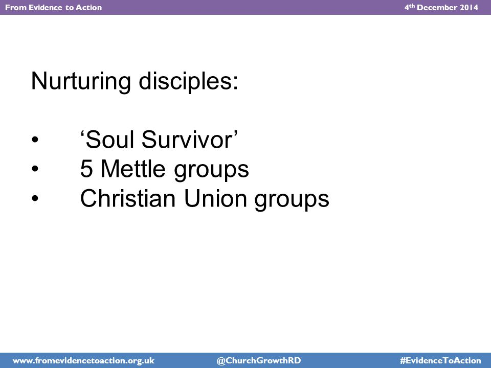 Nurturing disciples: 'Soul Survivor' 5 Mettle groups Christian Union groups From Evidence to Action 4 th December 2014 www.fromevidencetoaction.org.uk @ChurchGrowthRD #EvidenceToAction