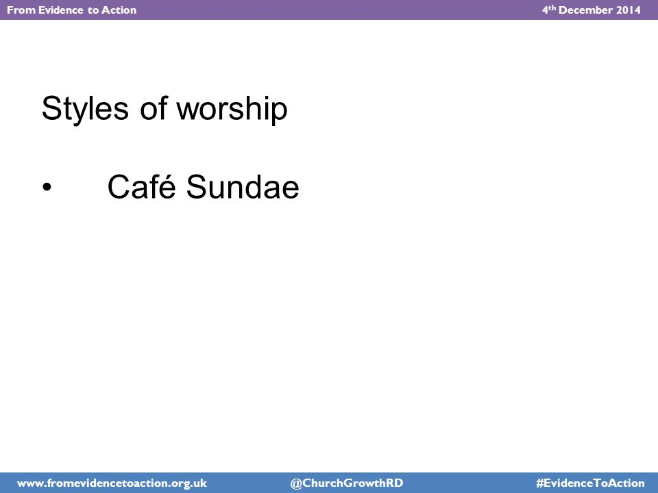 Styles of worship Café Sundae From Evidence to Action 4 th December 2014 www.fromevidencetoaction.org.uk @ChurchGrowthRD #EvidenceToAction