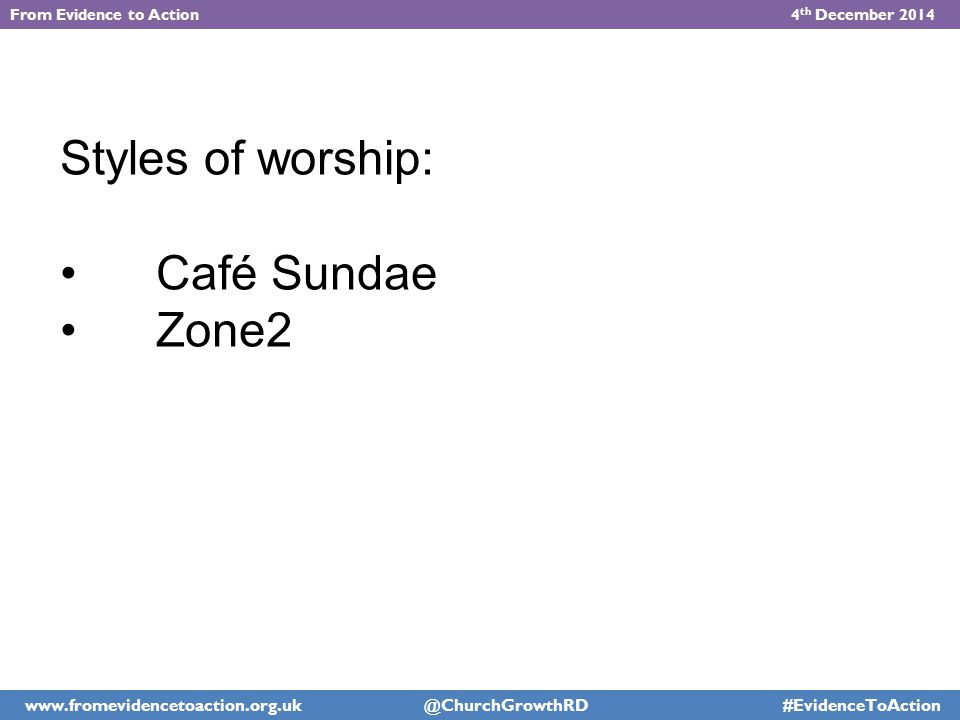 Styles of worship: Café Sundae Zone2 From Evidence to Action 4 th December 2014 www.fromevidencetoaction.org.uk @ChurchGrowthRD #EvidenceToAction