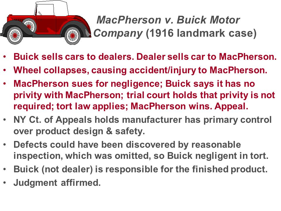 MacPherson v. Buick Motor Company (1916 landmark case) Buick sells cars to dealers. Dealer sells car to MacPherson. Wheel collapses, causing accident/