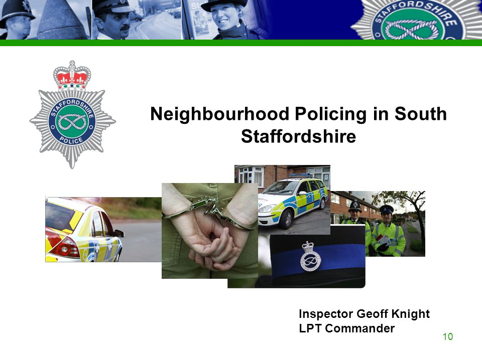 Staffordshire Police Corporate PowerPoint Template by Carl Uttley 9545 Ext 3126 10 Inspector Geoff Knight LPT Commander Neighbourhood Policing in Sout