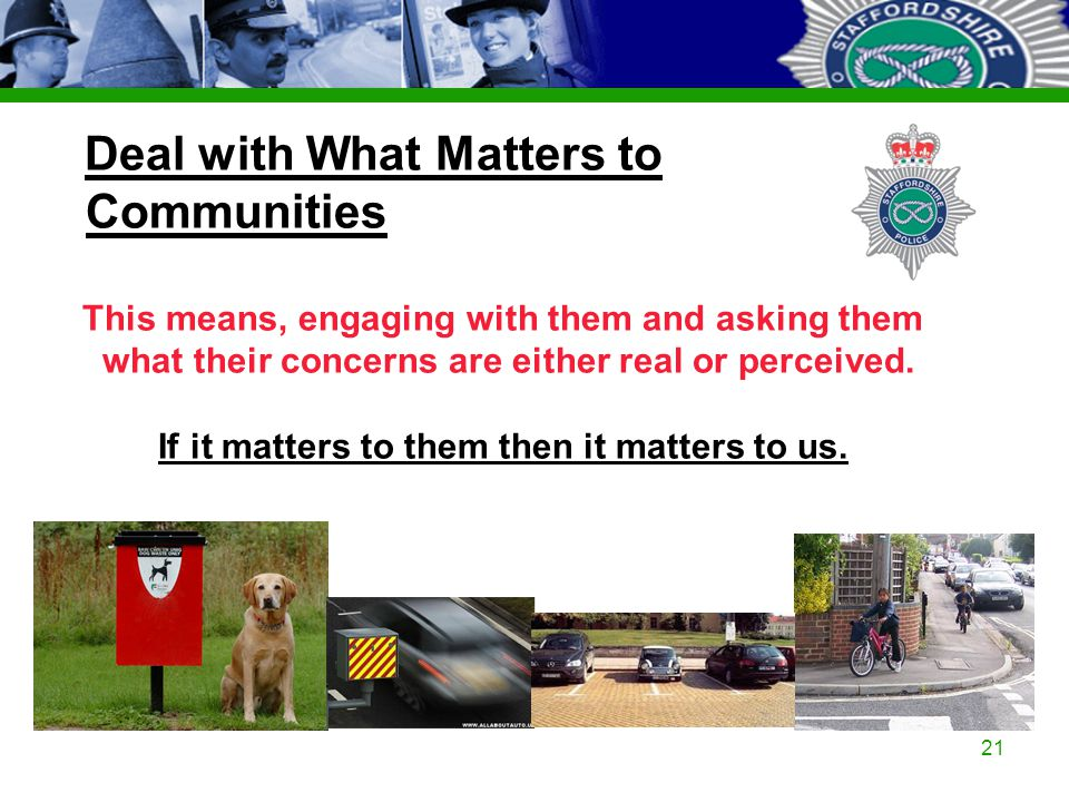 Staffordshire Police Corporate PowerPoint Template by Carl Uttley 9545 Ext 3126 21 Deal with What Matters to Communities This means, engaging with the