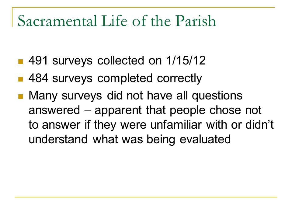 Sacramental Life of the Parish 491 surveys collected on 1/15/12 484 surveys completed correctly Many surveys did not have all questions answered – apparent that people chose not to answer if they were unfamiliar with or didn't understand what was being evaluated