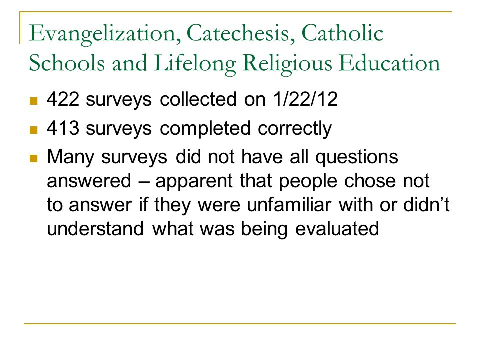 Evangelization, Catechesis, Catholic Schools and Lifelong Religious Education 422 surveys collected on 1/22/12 413 surveys completed correctly Many surveys did not have all questions answered – apparent that people chose not to answer if they were unfamiliar with or didn't understand what was being evaluated