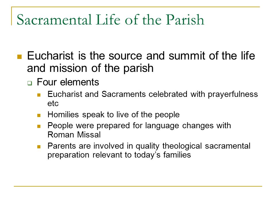 Sacramental Life of the Parish Eucharist is the source and summit of the life and mission of the parish  Four elements Eucharist and Sacraments celebrated with prayerfulness etc Homilies speak to live of the people People were prepared for language changes with Roman Missal Parents are involved in quality theological sacramental preparation relevant to today's families