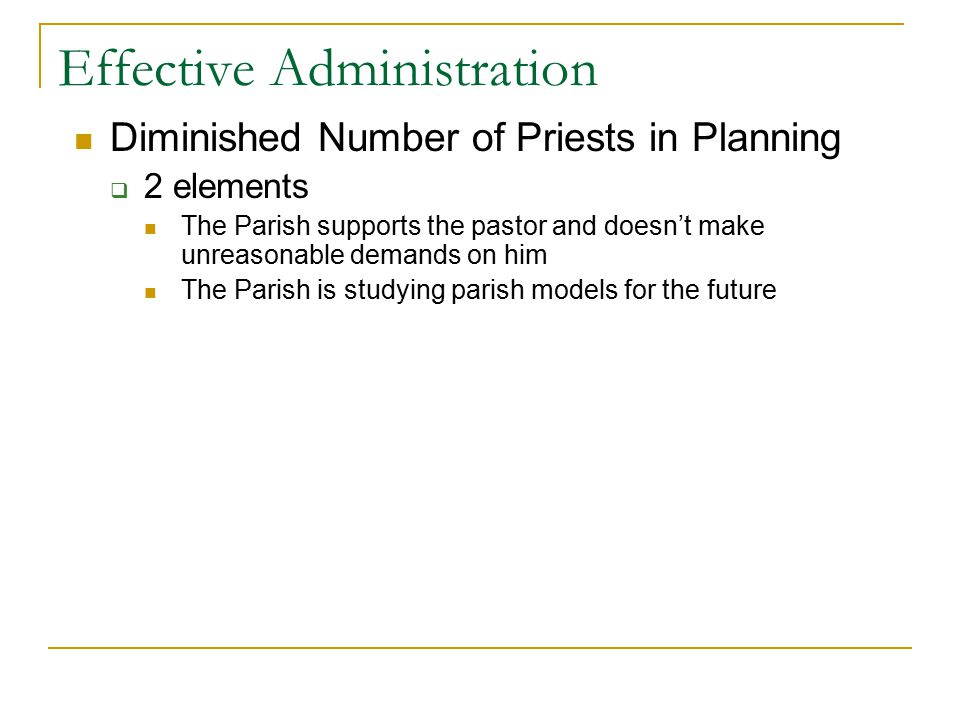 Effective Administration Diminished Number of Priests in Planning  2 elements The Parish supports the pastor and doesn't make unreasonable demands on him The Parish is studying parish models for the future
