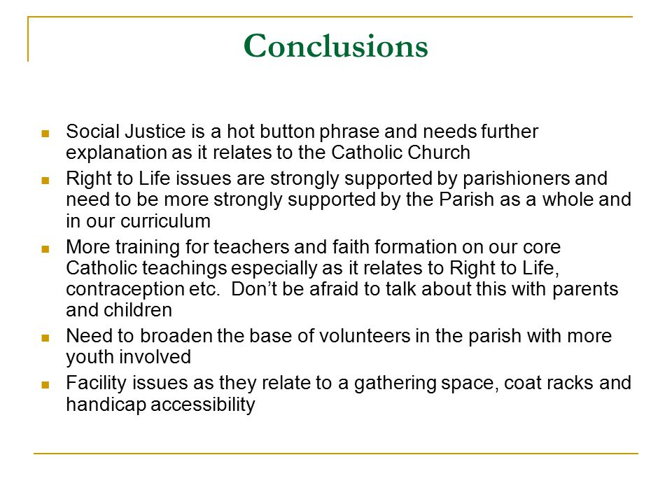 Conclusions Social Justice is a hot button phrase and needs further explanation as it relates to the Catholic Church Right to Life issues are strongly supported by parishioners and need to be more strongly supported by the Parish as a whole and in our curriculum More training for teachers and faith formation on our core Catholic teachings especially as it relates to Right to Life, contraception etc.
