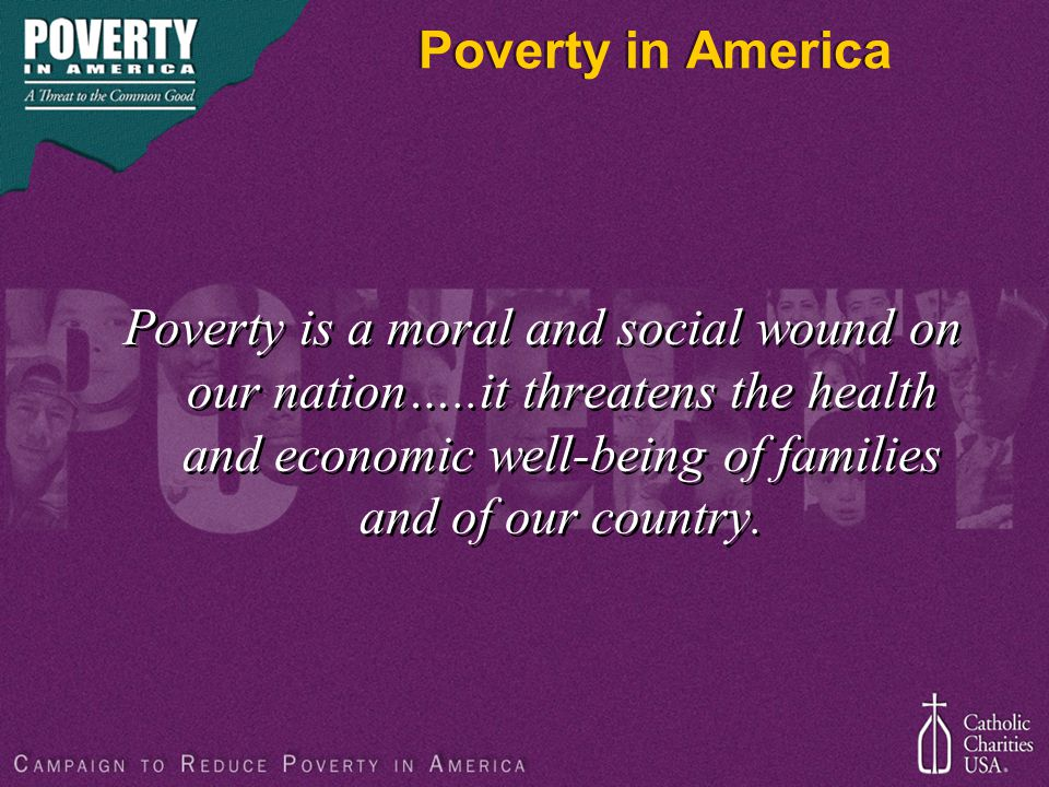 Poverty in America Poverty is a moral and social wound on our nation…..it threatens the health and economic well-being of families and of our country.