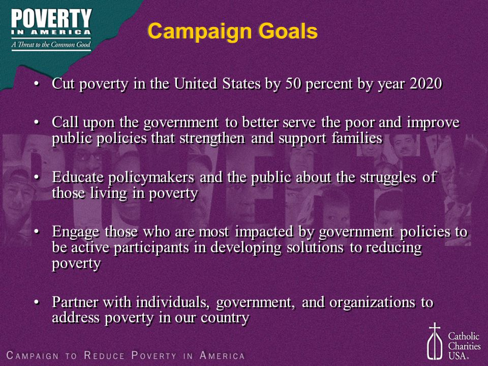 Campaign Goals Cut poverty in the United States by 50 percent by year 2020 Call upon the government to better serve the poor and improve public polici
