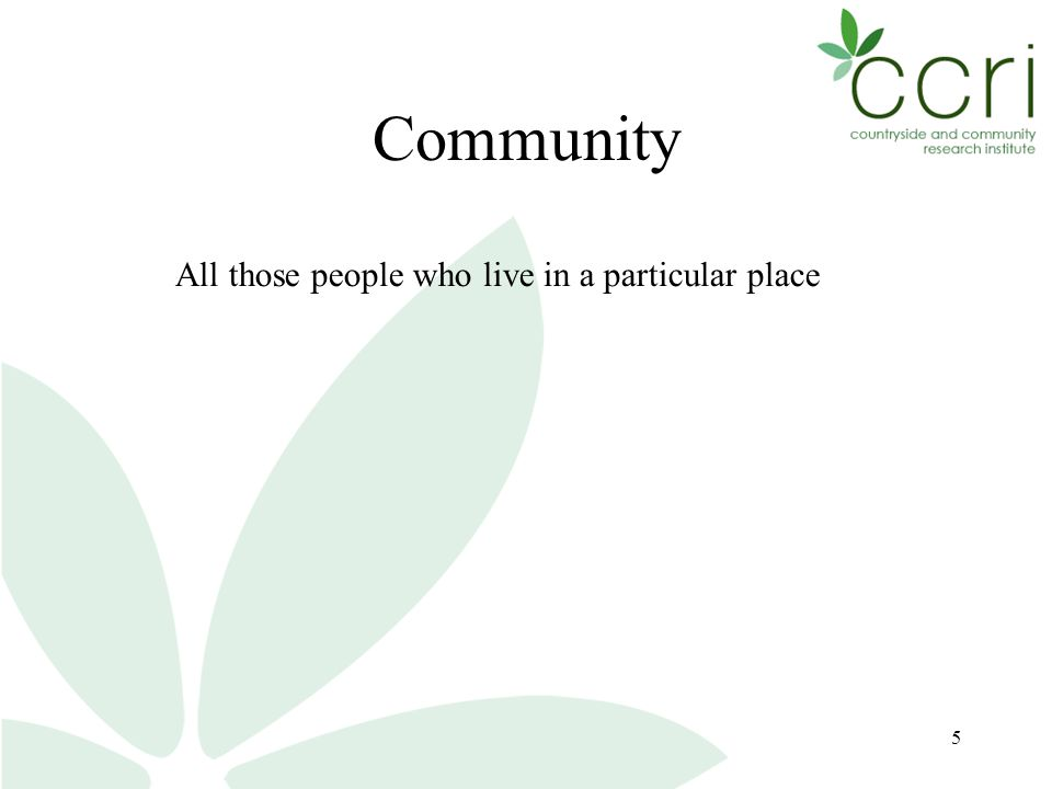 5 Community All those people who live in a particular place