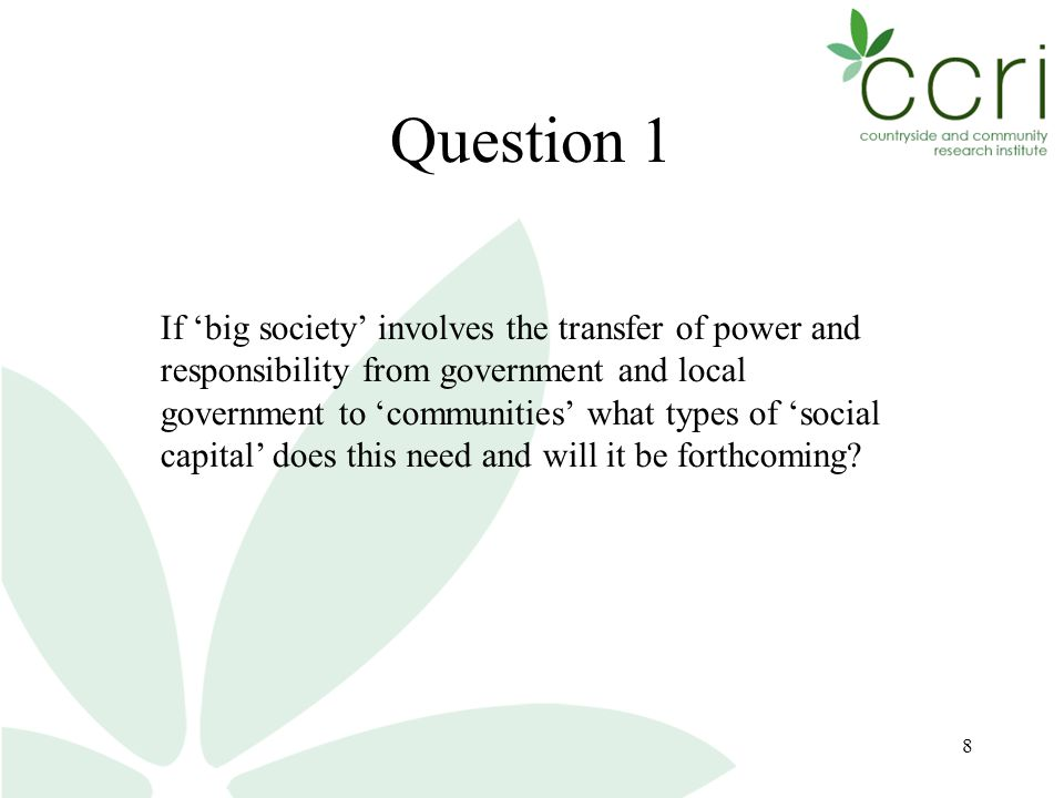 8 Question 1 If 'big society' involves the transfer of power and responsibility from government and local government to 'communities' what types of 'social capital' does this need and will it be forthcoming
