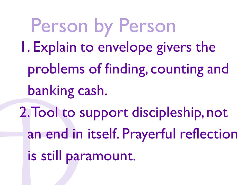 Person by Person 1. Explain to envelope givers the problems of finding, counting and banking cash.