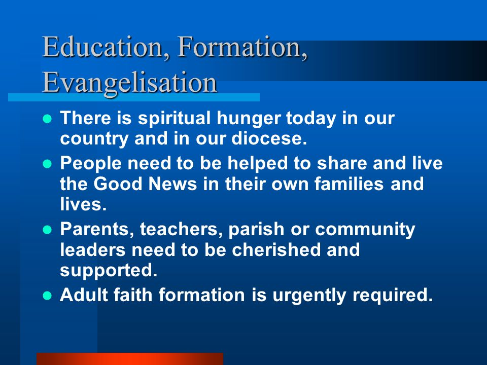 Education, Formation, Evangelisation There is spiritual hunger today in our country and in our diocese.