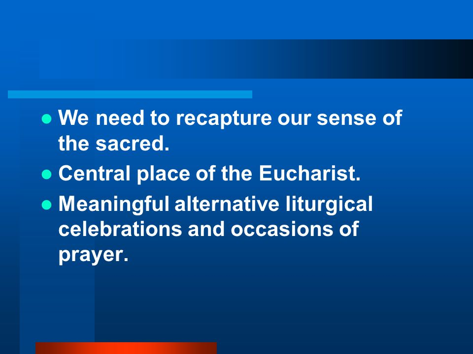 We need to recapture our sense of the sacred. Central place of the Eucharist.