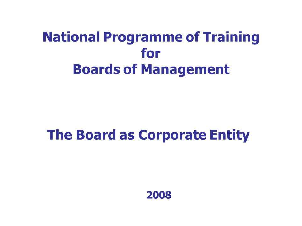 National Programme of Training for Boards of Management The Board as Corporate Entity 2008