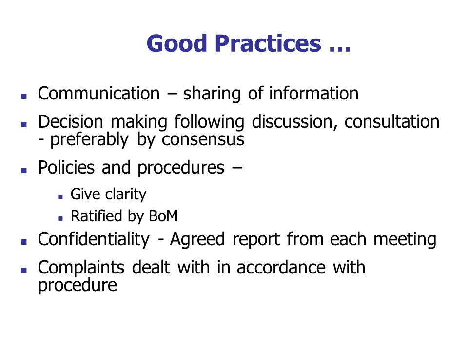 Communication – sharing of information Decision making following discussion, consultation - preferably by consensus Policies and procedures – Give clarity Ratified by BoM Confidentiality - Agreed report from each meeting Complaints dealt with in accordance with procedure Good Practices …
