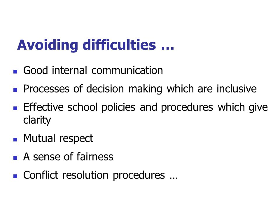 Avoiding difficulties … Good internal communication Processes of decision making which are inclusive Effective school policies and procedures which give clarity Mutual respect A sense of fairness Conflict resolution procedures …